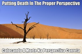 Putting Death In The Proper Perspective ~//~ Colocando A Morte Na Perspectiva Correta