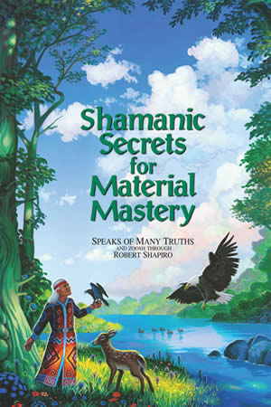 Shamanic Secrets for Material Mastery, by Robert Shapiro