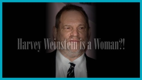 Is Harvey Weinstein a Woman??!!